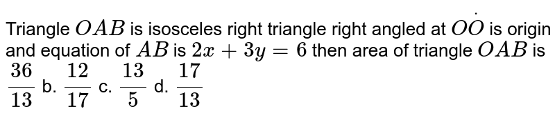 Triangle `O A B` is isosceles   right triangle right angled at `OdotO` is origin and   equation of `A B` is `2x+3y=6` then area of   triangle `O A B` is `(36)/(13)` b. `(12)/(17)` c. `(13)/5` d. `(17)/(13)`