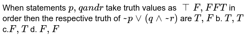When   statements `p ,qa n dr` take truth   values as `TT F ,F F T` in order then   the respective truth of `~ pvv(q^^~ r)` are `T , F` b. `T , T` c.`F , T` d. `F , F`