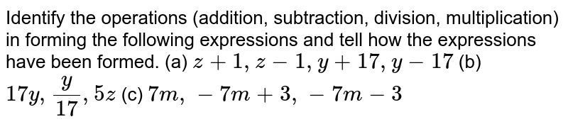 Identify the operations (addition, subtraction, division, multiplication) in forming the following expressions and tell how the expressions have been formed. (a) `z + 1, z - 1, y + 17 , y -17` (b) `17 y, (y)/(17) , 5 z` (c) `7 m, - 7 m + 3, - 7 m - 3 `