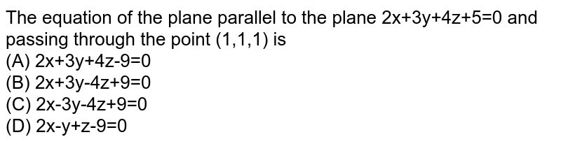 The equation of the plane parallel to  the plane 2x+3y+4z+5=0 and  passing through the point (1,1,1) is <br> (A) 2x+3y+4z-9=0 <br>(B) 2x+3y-4z+9=0 <br>(C) 2x-3y-4z+9=0 <br>(D) 2x-y+z-9=0