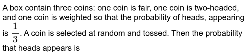 A box contain three coins: one coin is fair, one coin is two-headed, and one coin is weighted so that the probability of heads, appearing is `1/3`. A coin is selected at random and tossed. Then the probability that heads appears is