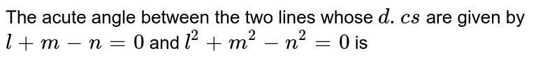 The acute angle between the two lines whose `d.cs` are given by `l+m-n=0` and `l^(2)+m^(2)-n^(2)=0` is