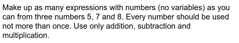 Make up as many expressions with numbers (no variables) as you can   from three numbers 5, 7 and 8. Every number should be used not more than   once. Use only addition, subtraction and multiplication.