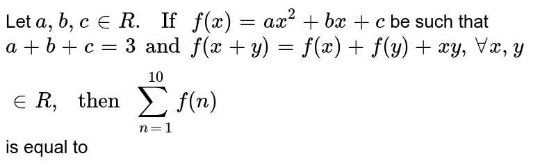 """Let `a,b,c in R. """" If """" f(x) =ax^(2)+bx+c` be such that `a+b+c=3 and f(x+y)=f(x)+f(y)+xy, AA x,y in R, """" then """" sum_(n=1)^(10)f(n)` is equal to"""