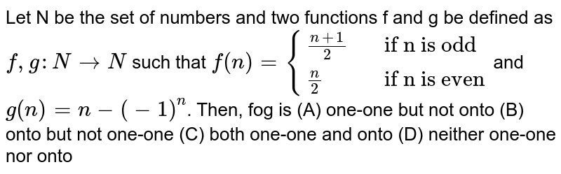 """Let N be the set of numbers and two functions f and g be defined as `f,g:N to N` such that <br> `f(n)={((n+1)/(2), ,""""if n is odd""""),((n)/(2),,""""if n is even""""):}` <br> and  `g(n)=n-(-1)^(n)`. Then, fog is"""