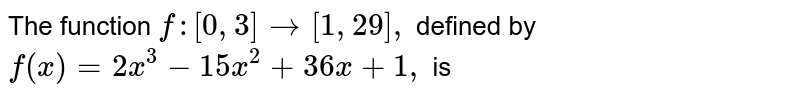 The function `f: [0,3] to [1,29],` defined by  <br> `f(x)=2x^(3)-15x^(2)+36x +1,` is