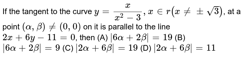 If the tangent to the curve `y= (x)/(x^(2) - 3), x in r ( xne pm sqrt3)`, at  a point `(alpha, beta ) ne (0, 0) ` on it is parallel to the line `2x + 6y -11 =0`, then