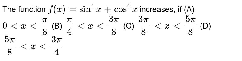The function `f(x) = sin ^(4)x+ cos ^(4)x ` increases, if