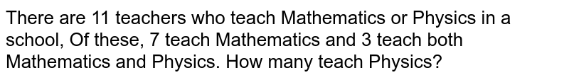 There are 11 teachers who teach Mathematics or Physics in a school, Of   these, 7 teach Mathematics and 3 teach both Mathematics and Physics. How many   teach Physics?