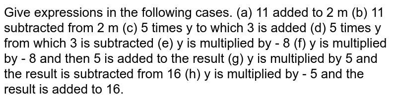 Give expressions in the following cases. (a) 11 added to 2 m                       (b) 11 subtracted from 2 m (c) 5 times y to which 3 is added (d) 5 times y from which 3 is subtracted (e) y is multiplied by  - 8 (f) y is multiplied by  - 8  and then 5 is added to the result (g) y is multiplied by 5 and the result is subtracted from 16 (h) y is multiplied by  - 5  and the result is added to 16.