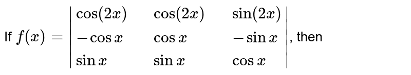 If `f(x) = |{:( cos (2x) ,, cos ( 2x ) ,, sin ( 2x) ), ( - cos x,, cosx ,, - sin x ), ( sinx,, sin x,, cos x ):}|`, then