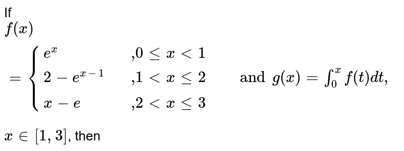 """If `f(x) = {{:(e ^(x),,"""","""" 0 le x lt 1 ,, """"""""), (2- e^(x - 1),,"""","""" 1 lt x le 2,, and g(x) = int_(0)^(x) f(t ) dt"""",""""),( x- e,,"""","""" 2lt x le 3 ,, """"""""):}` <br>  ` x in [ 1, 3 ] `, then"""