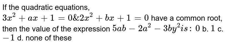 If the   quadratic equations, `3x^2+a x+1=0&2x^2+b x+1=0` have a common   root, then the value of the expression `5a b-2a^2-3b y^2i s :`  `0` b. `1` c.`-1` d. none   of these