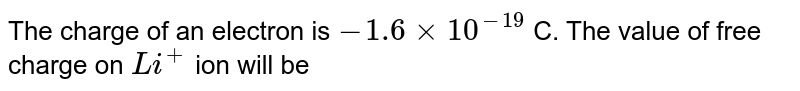 The charge of an electron is `-1.6 xx10^(-19)` C. The value of free charge on `Li^+` ion will be