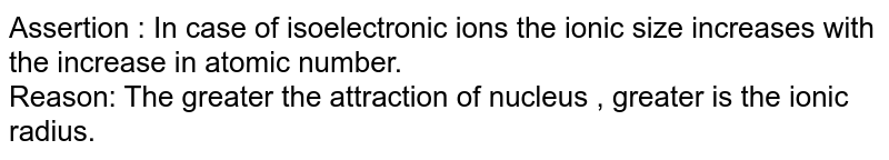 Assertion : In case of isoelectronic ions the ionic size increases with the increase in atomic number. <br> Reason: The greater the attraction of nucleus , greater is the ionic radius.