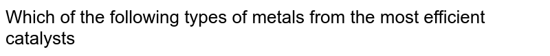 Which of the following types of metals from the most efficient catalysts