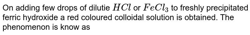 On adding few drops of dilute HCl or `FeCl_(3)` to freshly precipitated ferric hydroxide a red coloured colloidal solution is obtained. The phenomenon is known as:-