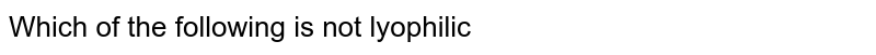 Which of the following is not lyophilic