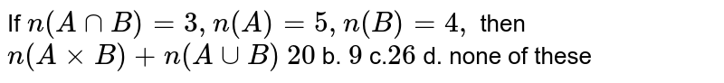 If `n(AnnB)=3,n(A)=5,n(B)=4,` then `n(AxxB)+n(AuuB)`  `20` b. `9` c.`26` d. none   of these