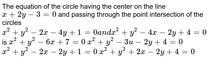"""The equation of the   circle having the center on the line `x+2y-3=0` and passing through   the point intersection of the circles   `x^2+y^2-2x-4y+1=0a n dx^2+y^2-4x-2y+4=0` is  `x^2+y^2-6x+7=0""""""""`  `x^2+y^2-3u-2y+4=0`  `x^2+y^2-2x-2y+1=0`   `x^2+y^2+2x-2y+4=0`"""
