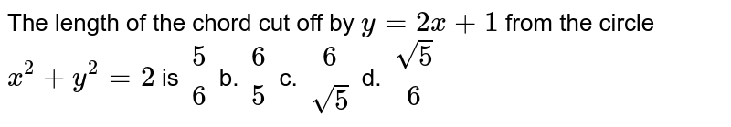 The length of   the chord cut off by `y=2x+1` from the   circle `x^2+y^2=2` is a. `5/6`  b. `6/5`  c. `6/(sqrt(5))`  d. `(sqrt(5))/6`
