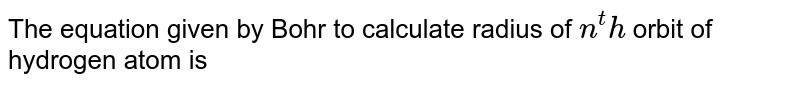The equation given by Bohr to calculate radius of `n^th` orbit of hydrogen atom is