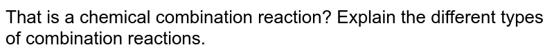 That is a chemical combination reaction? Explain the different types of combination reactions.