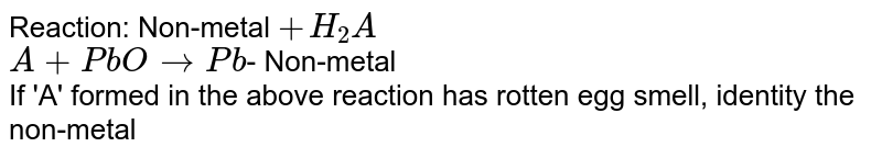 Reaction: Non-metal `+H_(2) A` <br> `A+PbO to Pb`- Non-metal <br>  If 'A' formed in the above reaction has rotten egg smell, identity the non-metal