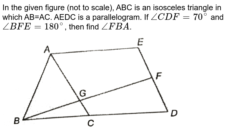 """In the given figure (not to scale), ABC is an isosceles triangle in which AB=AC. AEDC is a parallelogram. If `angleCDF=70^(@)` and `angleBFE=180^(@)`, then find `angleFBA`. <br> <img src=""""https://d10lpgp6xz60nq.cloudfront.net/physics_images/PS_MATH_IX_C12_S01_002_Q01.png"""" width=""""80%"""">"""