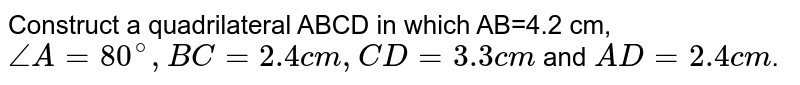 Construct a quadrilateral ABCD in which AB=4.2 cm, `angleA=80^(@), BC=2.4 cm, CD=3.3 cm` and `AD=2.4 cm`.