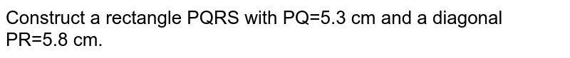 Construct a rectangle PQRS with PQ=5.3 cm and a diagonal PR=5.8 cm.