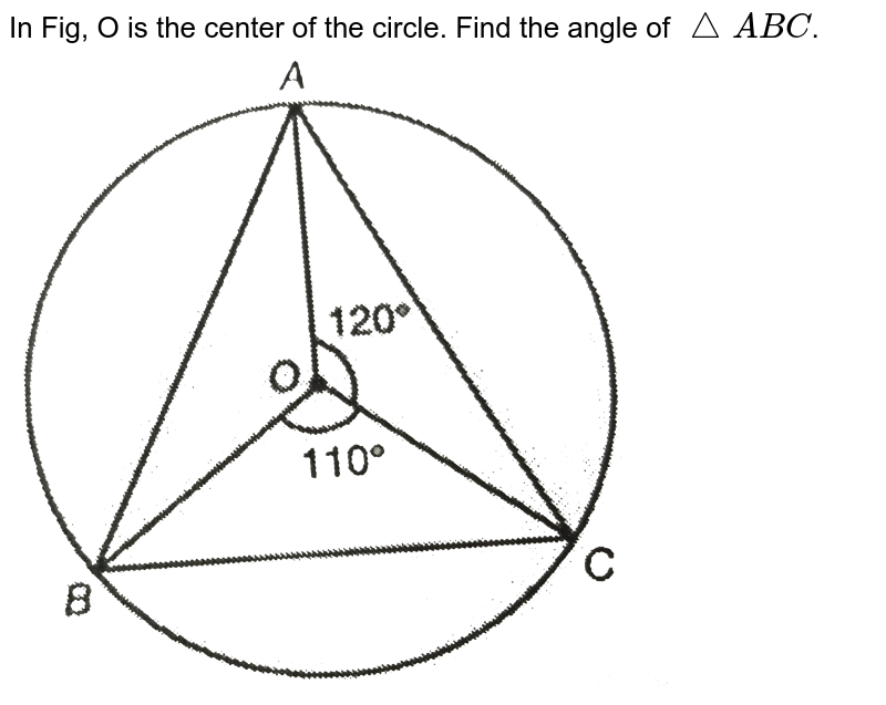 """In Fig, O is the center of the circle. Find the angle of `triangleABC`. <br> <img src=""""https://d10lpgp6xz60nq.cloudfront.net/physics_images/PS_MATH_IX_C12_S01_030_Q01.png"""" width=""""80%"""">"""