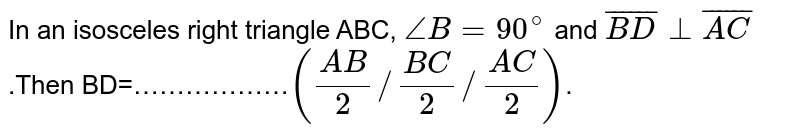 In an isosceles right triangle ABC, `angleB=90^(@)` and `bar(BD) bot bar(AC)`.Then BD=………………`((AB)/2//(BC)/2 // (AC)/2)`.