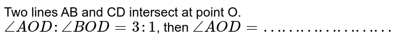 Two lines AB and CD intersect at point O. `angleAOD : angleBOD =3:1`, then `angleAOD=…………………`