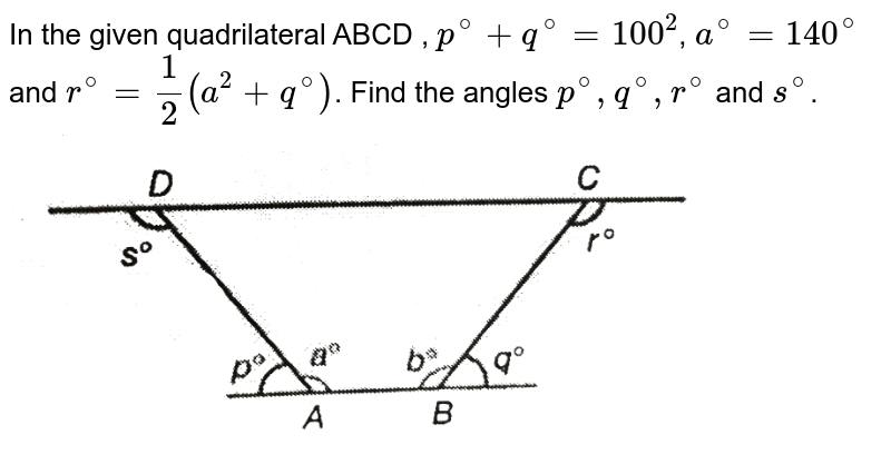 """In the given quadrilateral ABCD , `p^(@)+ q^(@)=100^(2)`, `a^(@)=140^(@)` and `r^(@)=1/2(a^(2)+q^(@))`. Find the angles `p^(@), q^(@), r^(@)` and `s^(@)`. <br> <img src=""""https://d10lpgp6xz60nq.cloudfront.net/physics_images/PS_MATH_IX_C12_E02_004_Q01.png"""" width=""""80%"""">"""