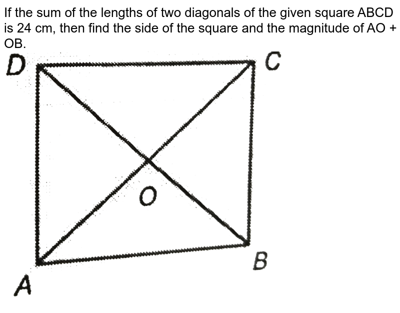 """If the sum of the lengths of two diagonals of the given square ABCD is 24 cm, then find the side of the square and the magnitude of AO + OB. <br> <img src=""""https://d10lpgp6xz60nq.cloudfront.net/physics_images/PS_MATH_IX_C12_E02_013_Q01.png"""" width=""""80%"""">"""