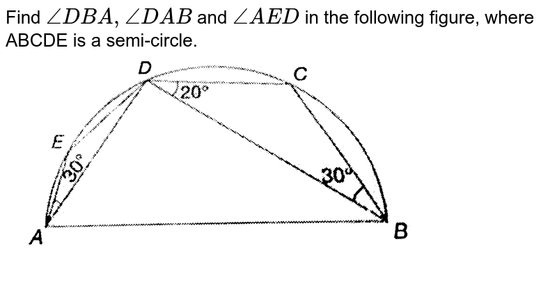 """Find `angleDBA, angleDAB` and `angleAED` in the following figure, where ABCDE is a semi-circle. <br> <img src=""""https://d10lpgp6xz60nq.cloudfront.net/physics_images/PS_MATH_IX_C12_E03_003_Q01.png"""" width=""""80%"""">"""