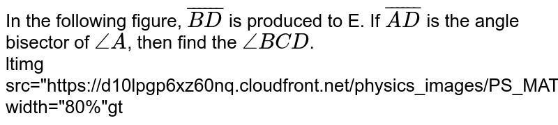 """In the following figure, `bar(BD)` is produced to E. If `bar(AD)` is the angle bisector of `angleA`, then find the `angleBCD`. <br> ltimg src=""""https://d10lpgp6xz60nq.cloudfront.net/physics_images/PS_MATH_IX_C12_E03_005_Q01.png"""" width=""""80%""""gt"""