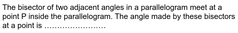 The bisector of two adjacent angles in a parallelogram meet at a point P inside the parallelogram. The angle made by these bisectors at a point is ……………………