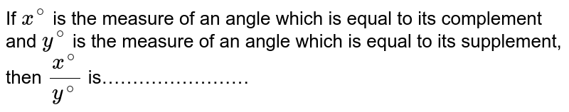 If `x^(@)` is the measure of an angle which is equal to its complement and `y^(@)` is the measure of an angle which is equal to its supplement, then `x^(@)/y^(@)` is……………………
