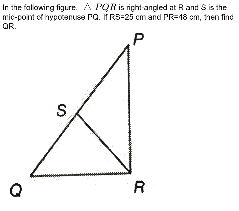 """In the following figure, `trianglePQR` is right-angled at R and S is the mid-point of hypotenuse PQ. If RS=25 cm and PR=48 cm, then find QR. <br> <img src=""""https://d10lpgp6xz60nq.cloudfront.net/physics_images/PS_MATH_IX_C12_E04_012_Q01.png"""" width=""""80%"""">"""