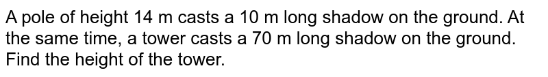 A pole of height 14 m casts a 10 m long shadow on the ground. At the same time, a tower casts a 70 m long shadow on the ground. Find the height of the tower.