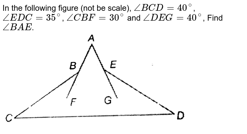 """In the following figure (not be scale), `angleBCD=40^(@)`, `angleEDC=35^(@)`, `angleCBF=30^(@)` and `angleDEG=40^(@)`, Find `angleBAE`. <br> <img src=""""https://d10lpgp6xz60nq.cloudfront.net/physics_images/PS_MATH_IX_C12_E04_020_Q01.png"""" width=""""80%"""">"""