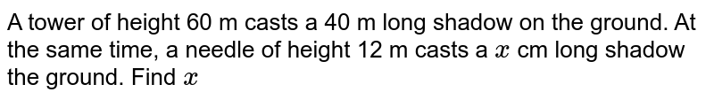A tower of height 60 m casts a 40 m long shadow on the ground. At the same time, a needle of height 12 m casts a `x` cm long shadow the ground. Find `x`