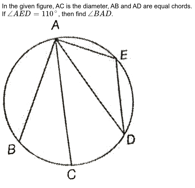 """In the given figure, AC is the diameter, AB and AD are equal chords. If `angle AED=110^(@)`, then find `angleBAD`. <br><img src=""""https://d10lpgp6xz60nq.cloudfront.net/physics_images/PS_MATH_IX_C12_E04_023_Q01.png"""" width=""""80%"""">"""