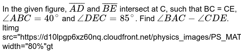 """In the given figure, `bar(AD)` and `bar(BE)` intersect at C, such that BC = CE, `angleABC=40^(@)` and `angleDEC=85^(@)`. Find `angleBAC-angleCDE`. <br> ltimg src=""""https://d10lpgp6xz60nq.cloudfront.net/physics_images/PS_MATH_IX_C12_E04_027_Q01.png"""" width=""""80%""""gt"""