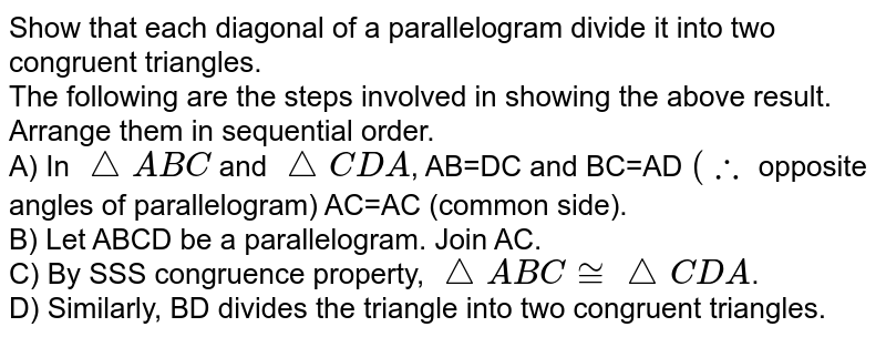 Show that each diagonal of a parallelogram divide it into two congruent triangles. <br> The following are the steps involved in showing the above result. Arrange them in sequential order. <br> A) In `triangleABC` and `triangleCDA`, AB=DC and BC=AD `(therefore` opposite angles of parallelogram) AC=AC (common side). <br> B) Let ABCD be a parallelogram. Join AC. <br> C) By SSS congruence property, `triangleABC ~=triangleCDA`. <br> D) Similarly, BD divides the triangle into two congruent triangles.
