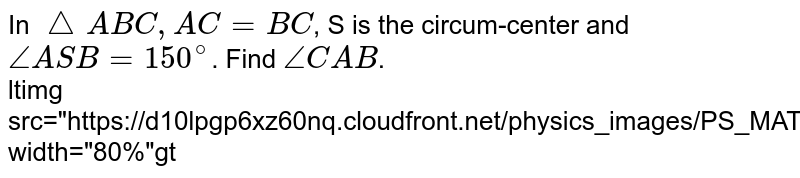 """In `triangleABC, AC=BC`, S is the circum-center and `angleASB=150^(@)`. Find `angleCAB`. <br> <img src=""""https://d10lpgp6xz60nq.cloudfront.net/physics_images/PS_MATH_IX_C12_E05_023_Q01.png"""" width=""""80%"""">"""