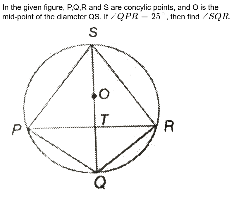"""In the given figure, P,Q,R and S are concylic points, and O is the mid-point of the diameter QS. If `angleQPR=25^(@)`, then find `angleSQR`. <br> <img src=""""https://d10lpgp6xz60nq.cloudfront.net/physics_images/PS_MATH_IX_C12_E05_024_Q01.png"""" width=""""80%"""">"""
