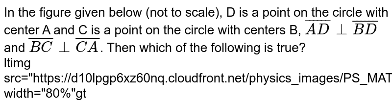 """In the figure given below (not to scale), D is a point on the circle with center A and C is a point on the circle with centers B, `bar(AD) bot bar(BD)` and `bar(BC) bot bar(CA)`. Then which of the following is true? <br> ltimg src=""""https://d10lpgp6xz60nq.cloudfront.net/physics_images/PS_MATH_IX_C12_E06_004_Q01.png"""" width=""""80%""""gt"""